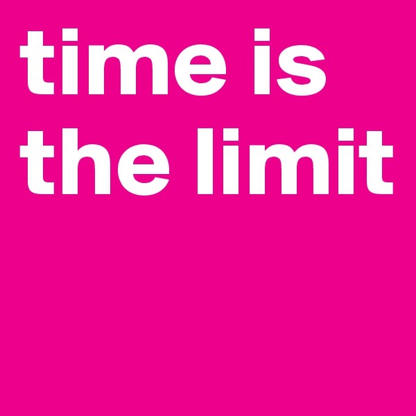 time is the limit