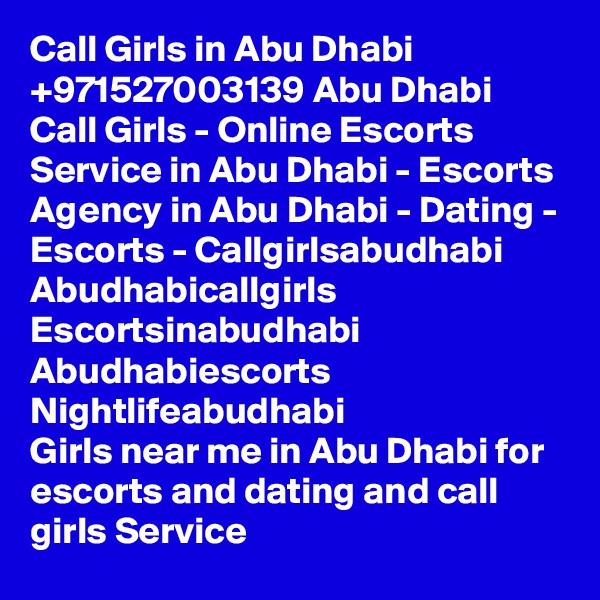 Call Girls in Abu Dhabi +971527003139 Abu Dhabi Call Girls - Online Escorts Service in Abu Dhabi - Escorts Agency in Abu Dhabi - Dating - Escorts - Callgirlsabudhabi Abudhabicallgirls Escortsinabudhabi Abudhabiescorts Nightlifeabudhabi Girls near me in Abu Dhabi for escorts and dating and call girls Service