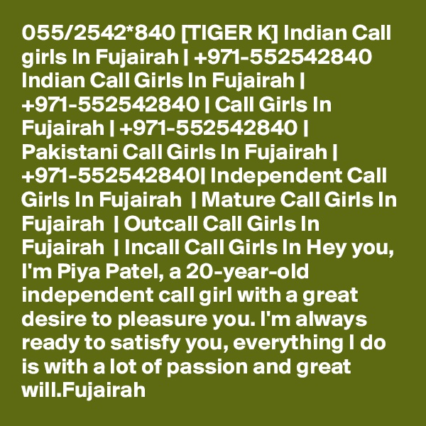 055/2542*840 [TIGER K] Indian Call girls In Fujairah | +971-552542840 Indian Call Girls In Fujairah | +971-552542840 | Call Girls In Fujairah | +971-552542840 | Pakistani Call Girls In Fujairah | +971-552542840| Independent Call Girls In Fujairah  | Mature Call Girls In Fujairah  | Outcall Call Girls In Fujairah  | Incall Call Girls In Hey you, I'm Piya Patel, a 20-year-old independent call girl with a great desire to pleasure you. I'm always ready to satisfy you, everything I do is with a lot of passion and great will.Fujairah