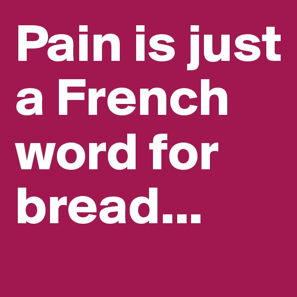 Pain is just a French word for bread...