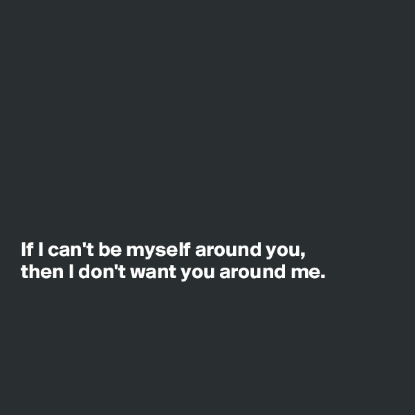 If I can't be myself around you, then I don't want you around me.