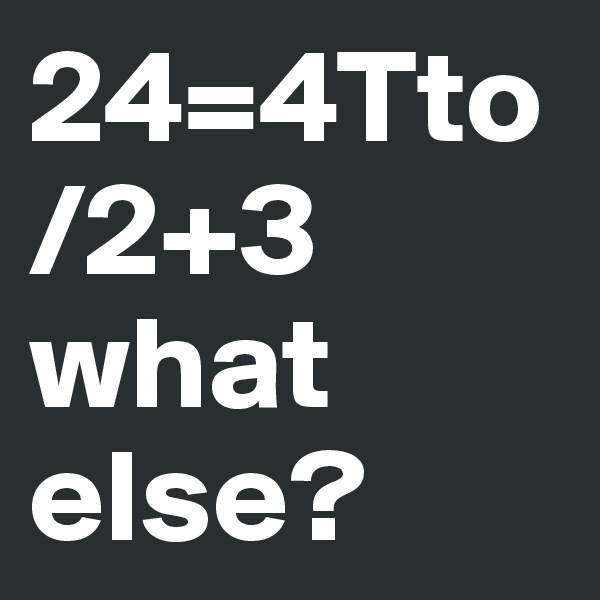 24=4Tto   /2+3 what else?
