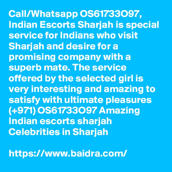 Call/Whatsapp OS61733O97, Indian Escorts Sharjah is special service for Indians who visit Sharjah and desire for a promising company with a superb mate. The service offered by the selected girl is very interesting and amazing to satisfy with ultimate pleasures (+971) OS61733O97 Amazing Indian escorts sharjah Celebrities in Sharjah  https://www.baidra.com/
