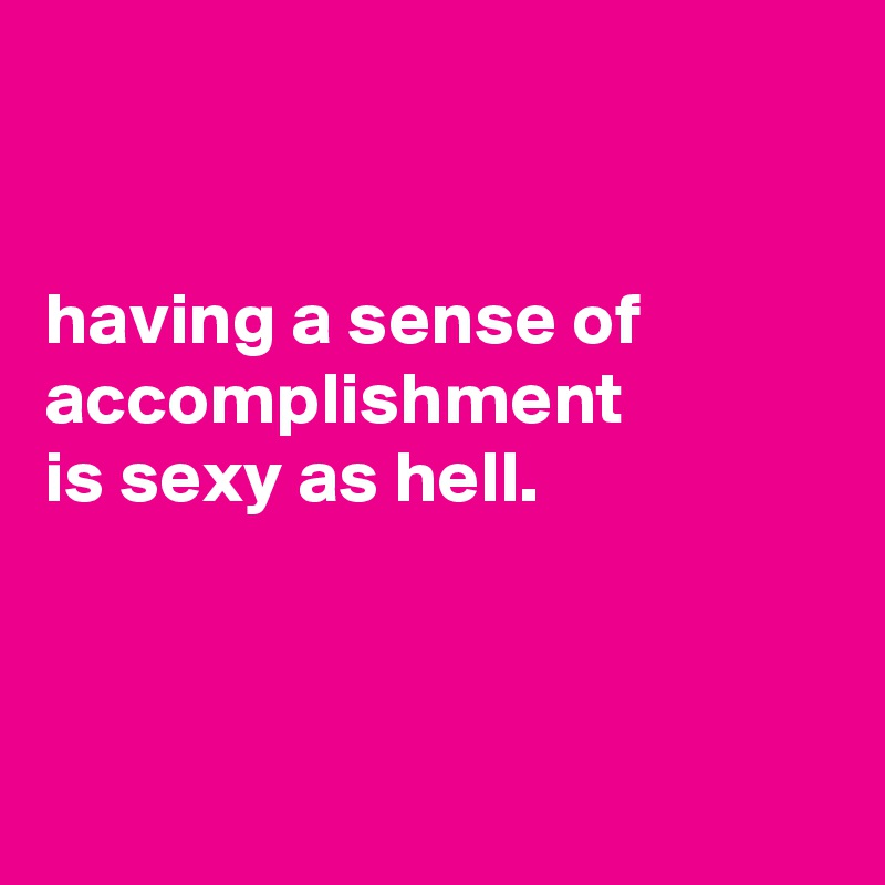 having a sense of accomplishment is sexy as hell.