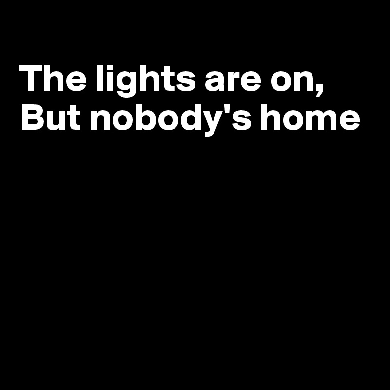 The lights are on, But nobody's home