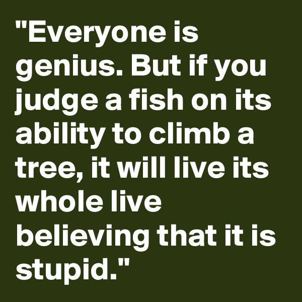 """Everyone is genius. But if you judge a fish on its ability to climb a tree, it will live its whole live believing that it is stupid."""