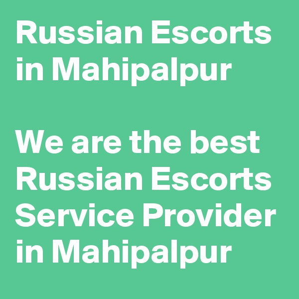 Russian Escorts in Mahipalpur	  We are the best Russian Escorts Service Provider in Mahipalpur