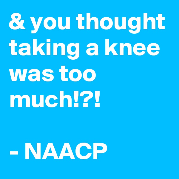 & you thought taking a knee was too much!?!   - NAACP