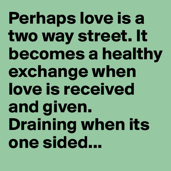 Perhaps love is a two way street. It becomes a healthy exchange when love is received and given. Draining when its one sided...