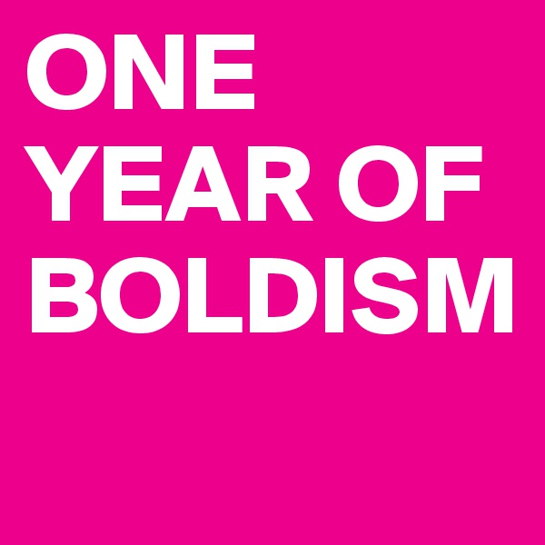 ONE YEAR OF BOLDISM
