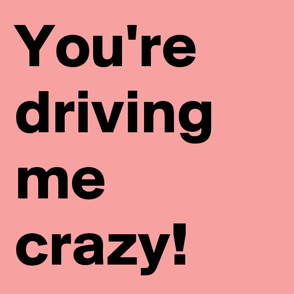 You're driving me crazy!