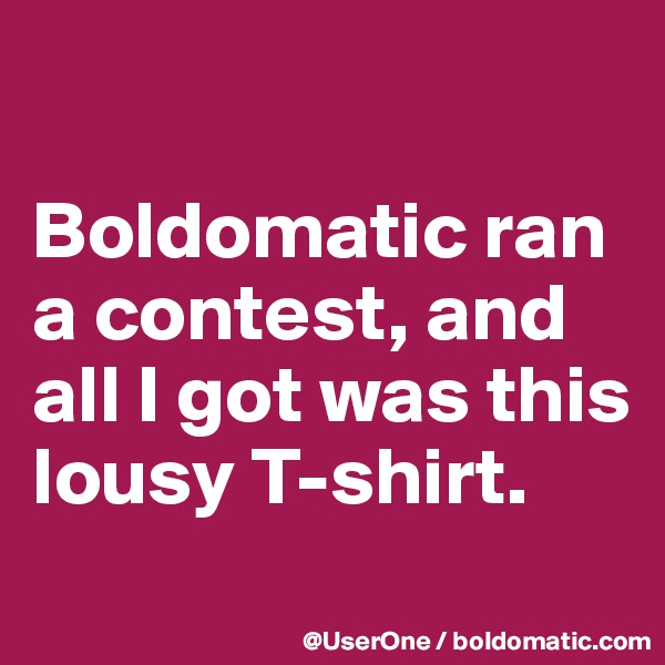 Boldomatic ran a contest, and all I got was this lousy T-shirt.