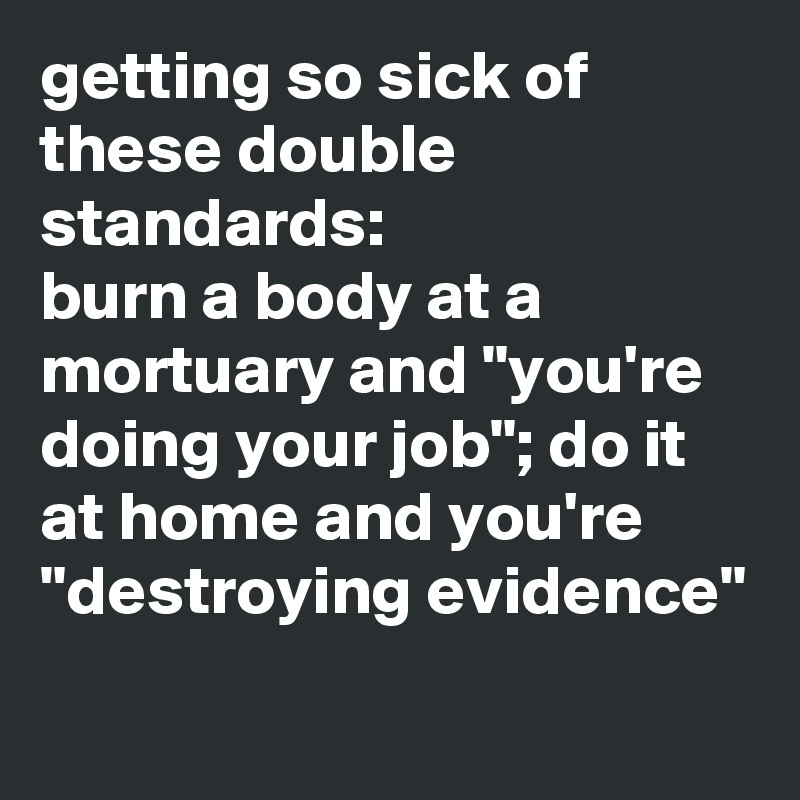 """getting so sick of these double standards:  burn a body at a mortuary and """"you're doing your job""""; do it at home and you're """"destroying evidence"""""""