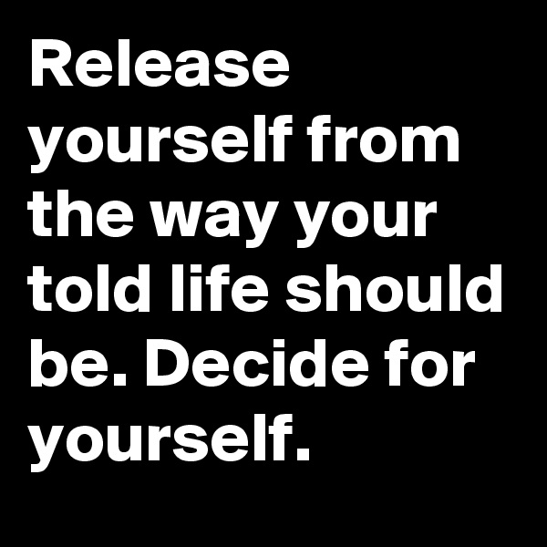 Release yourself from the way your told life should be. Decide for yourself.