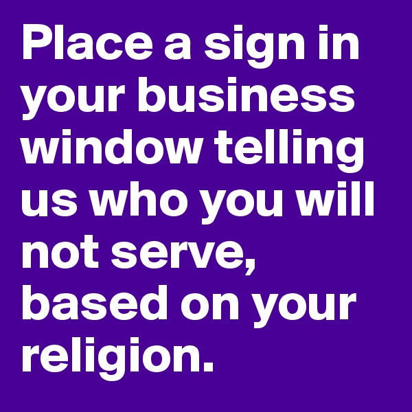 Place a sign in your business window telling us who you will not serve, based on your religion.