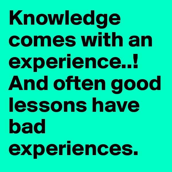 Knowledge comes with an experience..! And often good lessons have bad experiences.