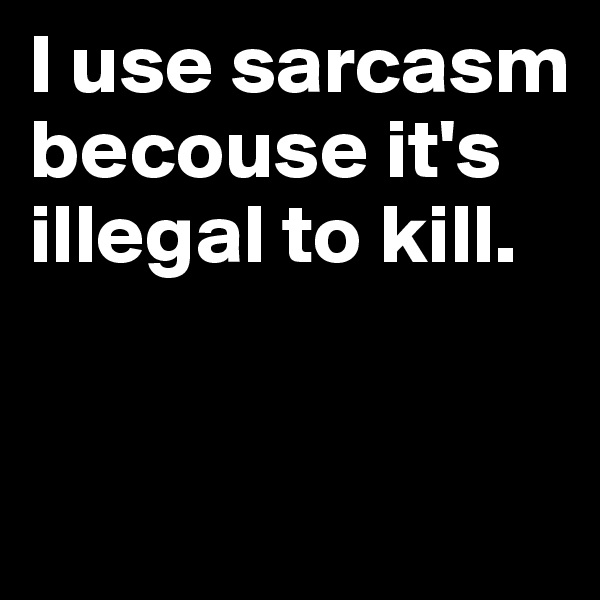 I use sarcasm becouse it's illegal to kill.