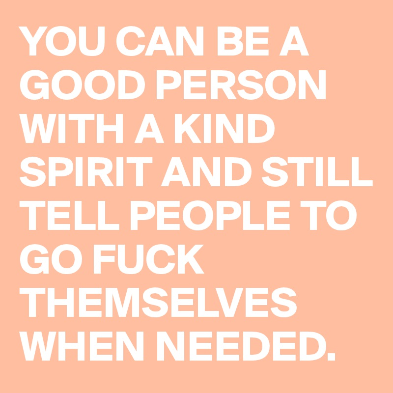 YOU CAN BE A GOOD PERSON WITH A KIND SPIRIT AND STILL TELL PEOPLE TO GO FUCK THEMSELVES WHEN NEEDED.