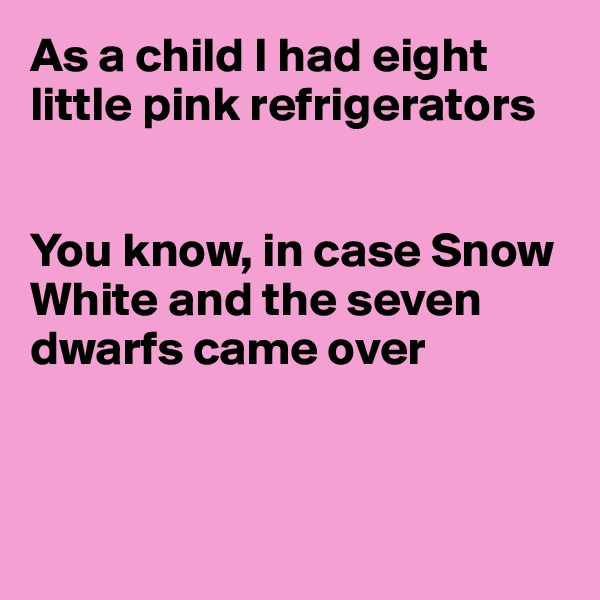 As a child I had eight little pink refrigerators   You know, in case Snow White and the seven dwarfs came over
