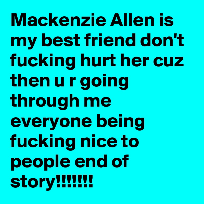 Mackenzie Allen is my best friend don't fucking hurt her cuz then u r going through me everyone being fucking nice to people end of story!!!!!!!