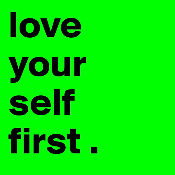 love  your self first .
