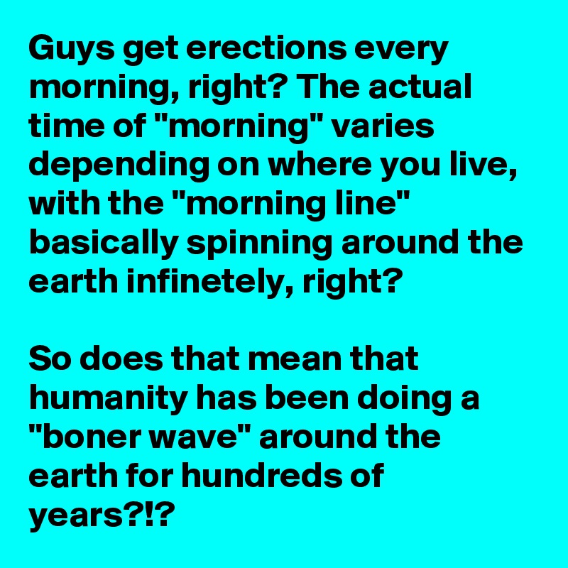 """Guys get erections every morning, right? The actual time of """"morning"""" varies depending on where you live, with the """"morning line"""" basically spinning around the earth infinetely, right?   So does that mean that humanity has been doing a """"boner wave"""" around the earth for hundreds of years?!?"""