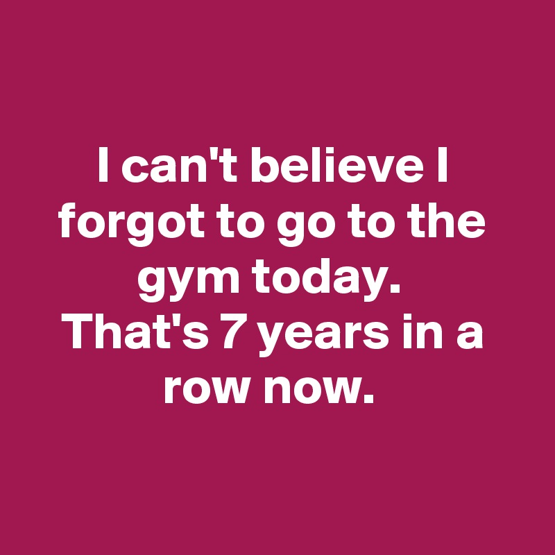 I can't believe I forgot to go to the gym today.  That's 7 years in a row now.