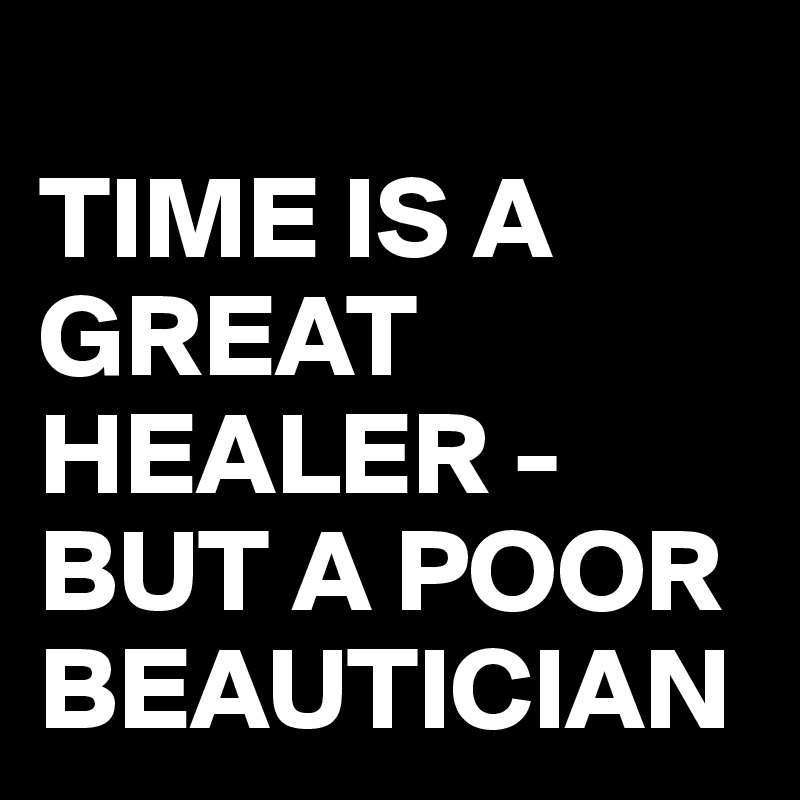 TIME IS A GREAT HEALER -BUT A POOR BEAUTICIAN