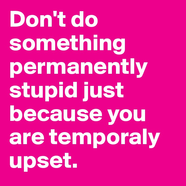 Don't do something permanently stupid just because you are temporaly upset.