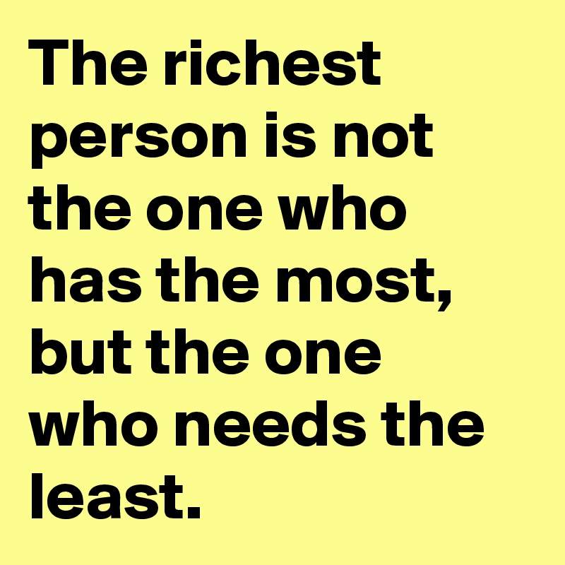 The richest person is not the one who has the most, but the one who needs the least.