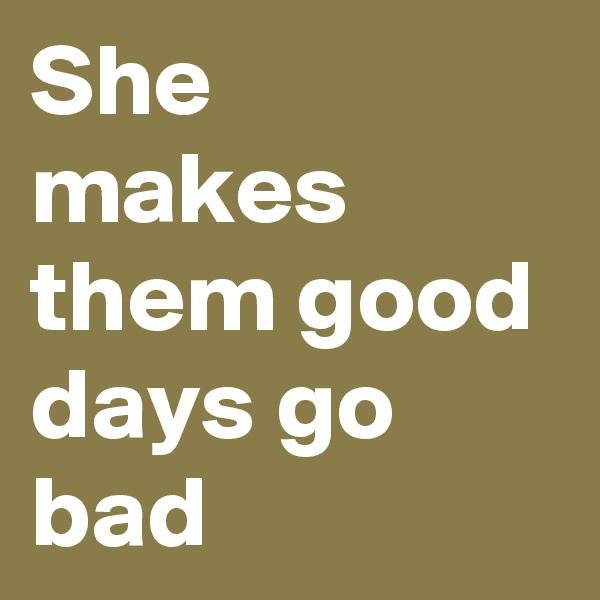 She makes them good days go bad