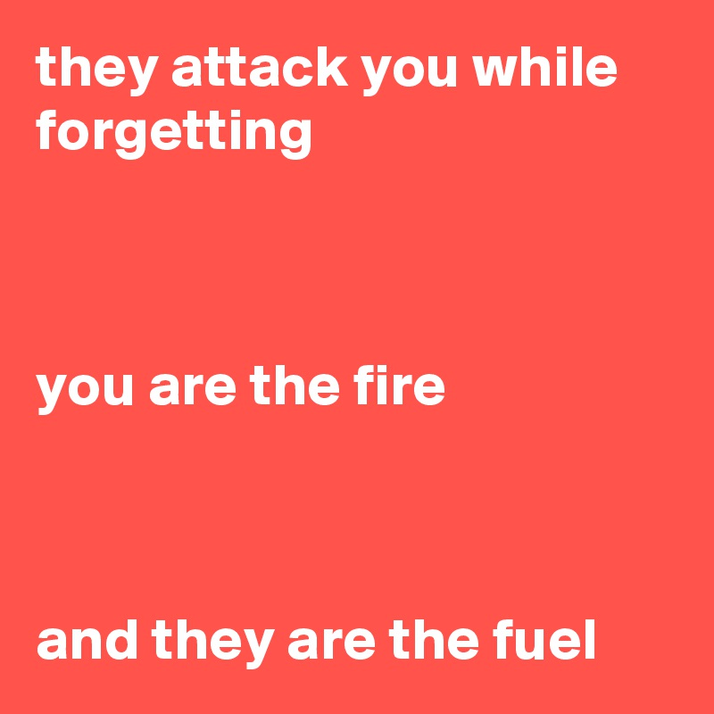 they attack you while forgetting    you are the fire    and they are the fuel