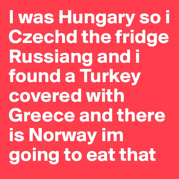 I was Hungary so i Czechd the fridge Russiang and i found a Turkey covered with Greece and there is Norway im going to eat that