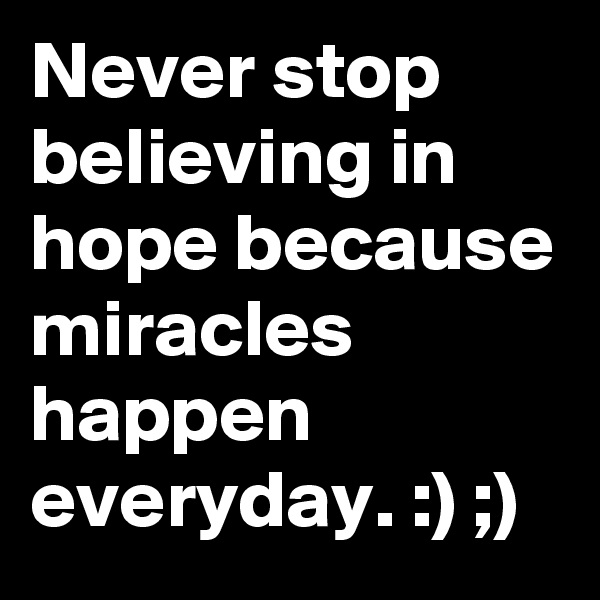 Never stop believing in hope because miracles happen everyday. :) ;)