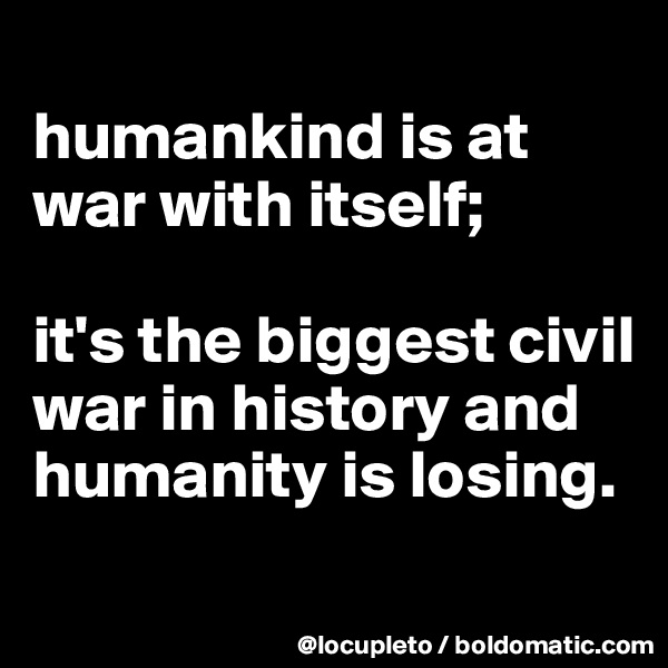 humankind is at war with itself;   it's the biggest civil war in history and humanity is losing.