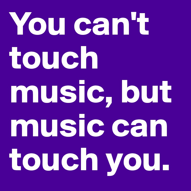 You can't touch music, but music can touch you.