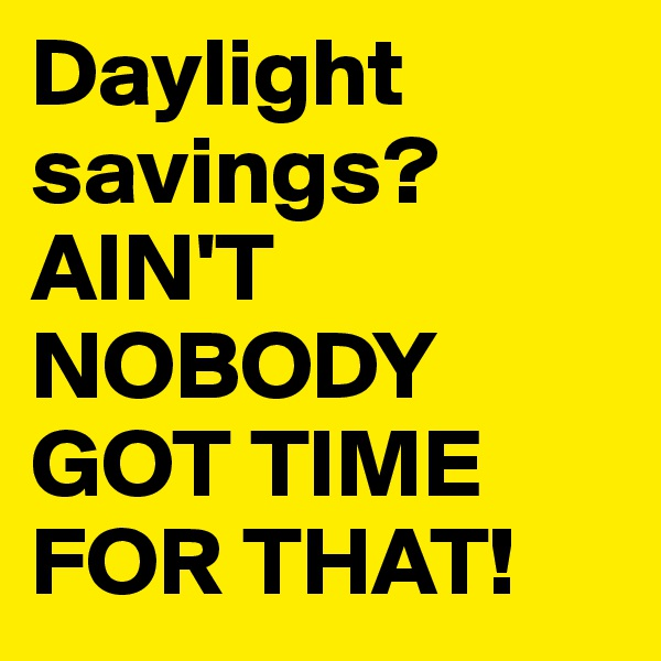 Daylight savings? AIN'T NOBODY GOT TIME FOR THAT!