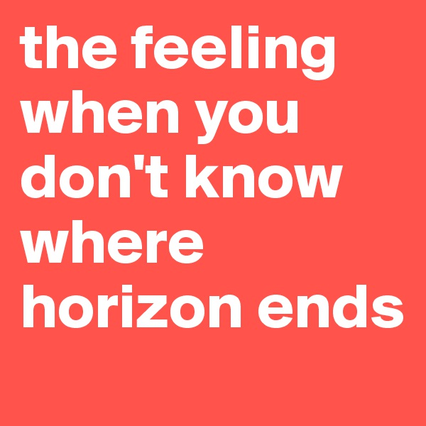 the feeling when you don't know where horizon ends