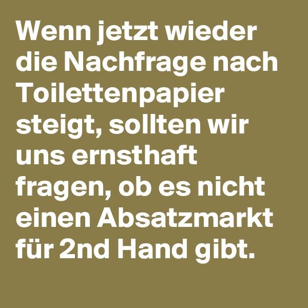 Wenn jetzt wieder die Nachfrage nach Toilettenpapier steigt, sollten wir uns ernsthaft fragen, ob es nicht einen Absatzmarkt für 2nd Hand gibt.