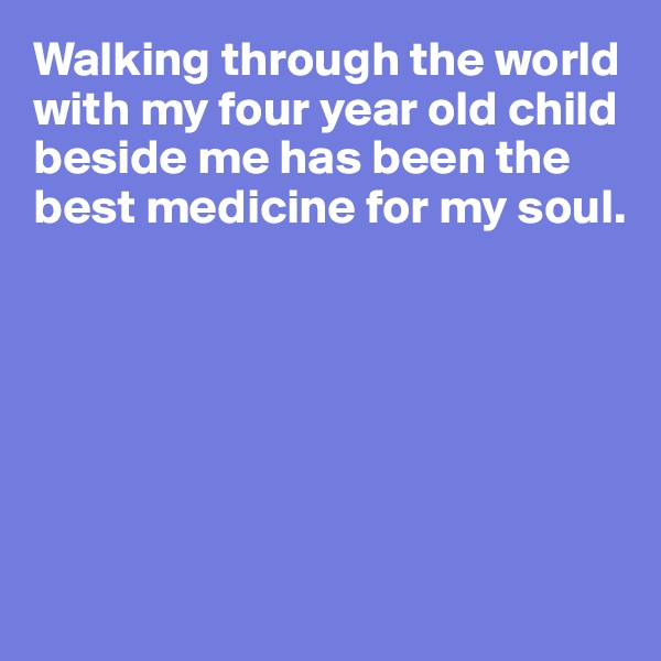 Walking through the world with my four year old child beside me has been the best medicine for my soul.