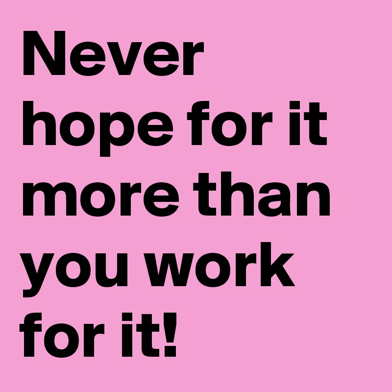 Never hope for it more than you work for it!
