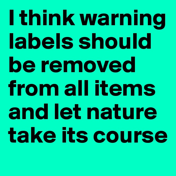 I think warning labels should be removed from all items and let nature take its course