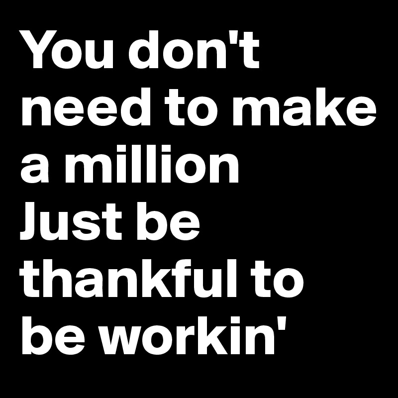 You don't need to make a million Just be thankful to be workin'