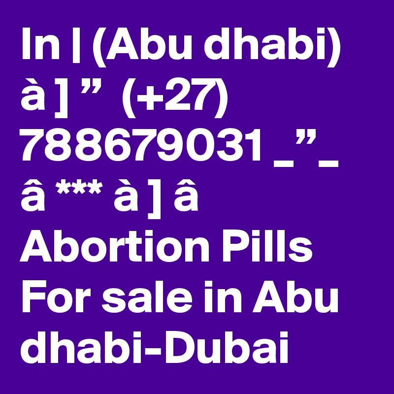 "In   (Abu dhabi) à ] ""  (+27) 788679031 _""_ â *** à ] â Abortion Pills For sale in Abu dhabi-Dubai"