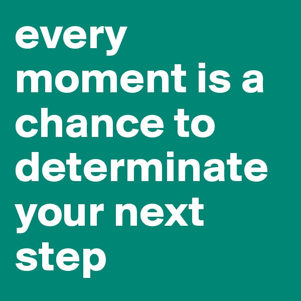 every moment is a chance to determinate your next step