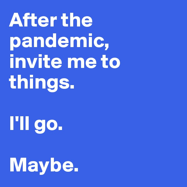After the pandemic,  invite me to things.   I'll go.   Maybe.
