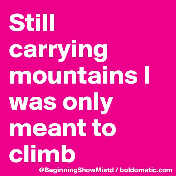 Still           carrying mountains I was only meant to climb