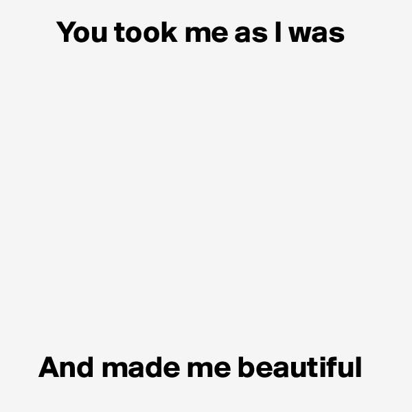 You took me as I was              And made me beautiful