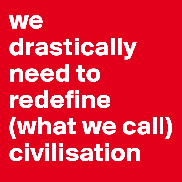 we drastically need to  redefine  (what we call) civilisation