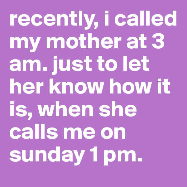 recently, i called my mother at 3 am. just to let her know how it is, when she calls me on sunday 1 pm.